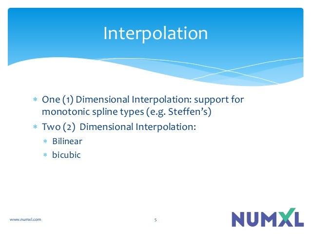  One (1) Dimensional Interpolation: support for monotonic spline types (e.g. Steffen's)  Two (2) Dimensional Interpolati...