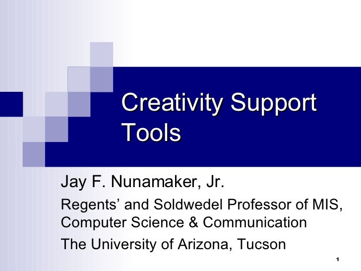 Creativity Support Tools Jay F. Nunamaker, Jr. Regents' and Soldwedel Professor of MIS, Computer Science & Communication T...