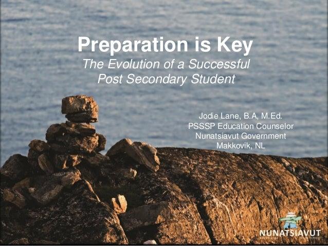 Preparation is KeyThe Evolution of a SuccessfulPost Secondary StudentJodie Lane, B.A, M.Ed.PSSSP Education CounselorNunats...