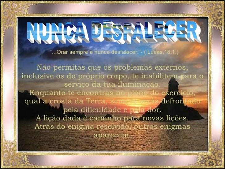 NUNCA DESFALECER ¨...Orar sempre e nunca desfalecer.¨- ( Lucas,18:1.) Não permitas que os problemas externos, inclusive os...