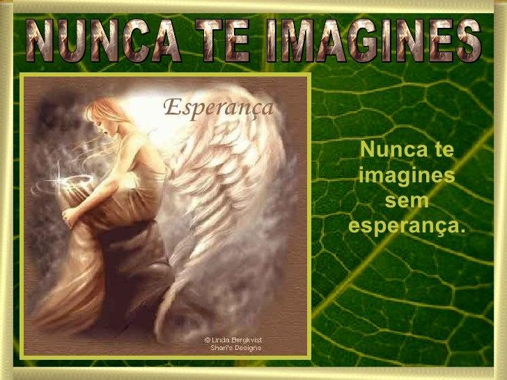 NUNCA TE IMAGINES Nunca te imagines sem esperança.