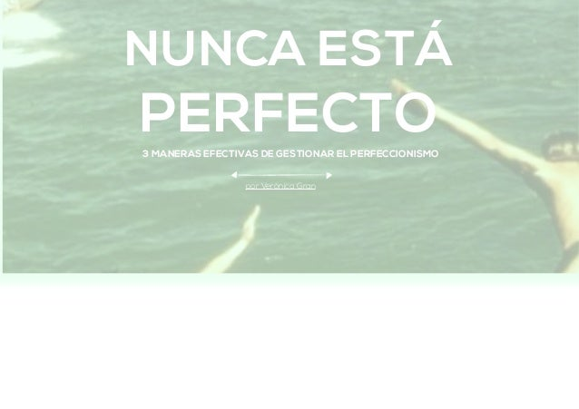 NUNCA ESTÁ PERFECTO3 MANERAS EFECTIVAS DE GESTIONAR EL PERFECCIONISMO por Verónica Gran