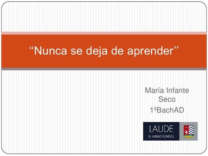''Nunca se deja de aprender''                      María Infante                         Seco                       1ºBachAD
