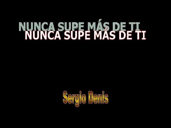 NUNCA SUPE MÁS DE TI Sergio Denis