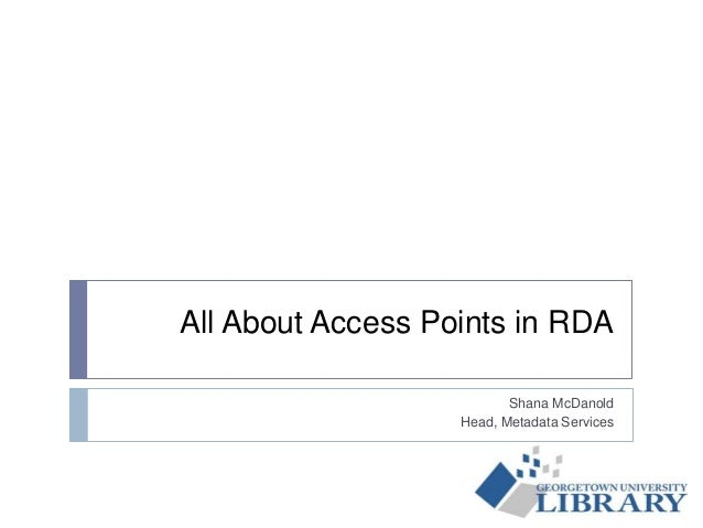 All About Access Points in RDA Shana McDanold Head, Metadata Services