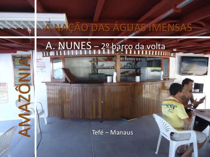 A NAÇÃO DAS ÁGUAS IMENSAS<br />A. NUNES – 2º barco da volta<br />AMAZÔNIA<br />Tefé – Manaus<br />