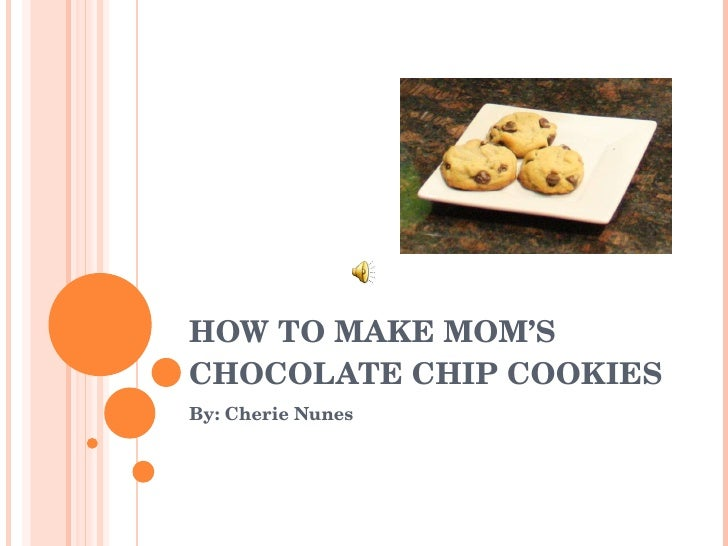 HOW TO MAKE MOM'S CHOCOLATE CHIP COOKIES By: Cherie Nunes