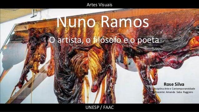 Nuno Ramos O artista, o filósofo e o poeta Rose Silva Disciplina Arte e Contemporaneidade Docente: Amanda Saba Ruggiero Ar...
