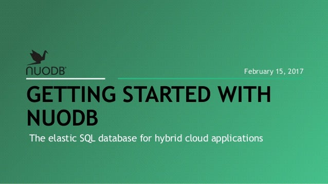 The elastic SQL database for hybrid cloud applications GETTING STARTED WITH NUODB February 15, 2017