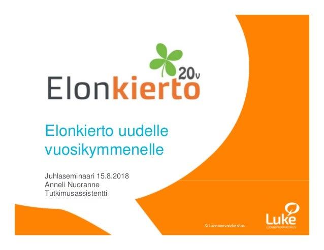 © Luonnonvarakeskus© Luonnonvarakeskus Elonkierto uudelle vuosikymmenelle Juhlaseminaari 15.8.2018 Anneli Nuoranne Tutkimu...
