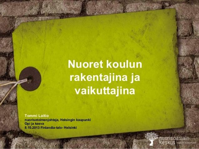 Nuoret koulun rakentajina ja vaikuttajina Tommi Laitio nuorisotoimenjohtaja, Helsingin kaupunki Opi ja kasva 8.10.2013 Fin...