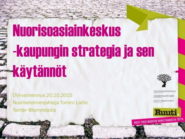 Nuorisoasiainkeskus -kaupungin strategia ja sen käytännöt OVI-valmennus 20.10.2015 Nuorisotoimenjohtaja Tommi Laitio Twitt...