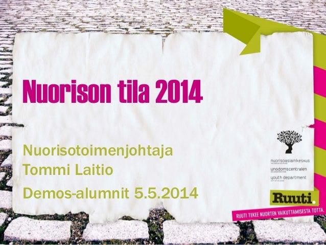 Nuorison tila 2014 Nuorisotoimenjohtaja Tommi Laitio Demos-alumnit 5.5.2014