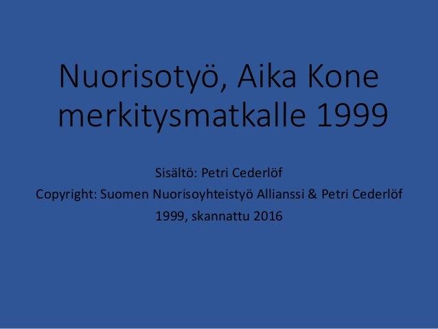Nuorisotyö, Aika Kone merkitysmatkalle 1999 Sisältö: Petri Cederlöf Copyright: Suomen Nuorisoyhteistyö Allianssi & Petri C...