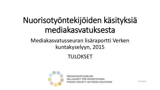 Nuorisotyöntekijöiden käsityksiä mediakasvatuksesta Mediakasvatusseuran lisäraportti Verken kuntakyselyyn, 2015 TULOKSET 2...
