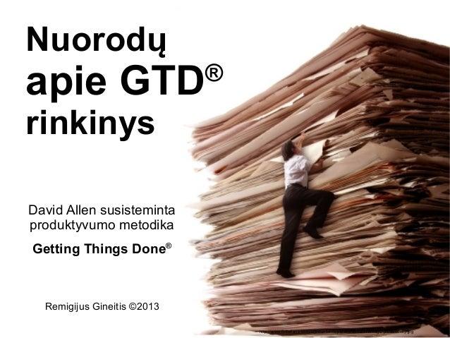 Nuorodųapie GTD                     ®rinkinysDavid Allen susistemintaproduktyvumo metodikaGetting Things Done®  Remigijus ...