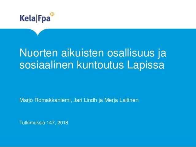 Nuorten aikuisten osallisuus ja sosiaalinen kuntoutus Lapissa Marjo Romakkaniemi, Jari Lindh ja Merja Laitinen Tutkimuksia...