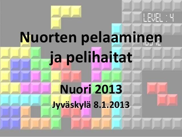 Nuorten pelaaminen   ja pelihaitat     Nuori 2013    Jyväskylä 8.1.2013