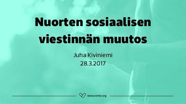Nuorten sosiaalisen viestinnän muutos Juha Kiviniemi 28.3.2017