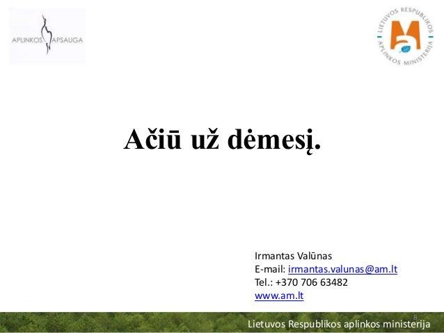 Ačiū už dėmesį. Lietuvos Respublikos aplinkos ministerija 8 Irmantas Valūnas E-mail: irmantas.valunas@am.lt Tel.: +370 706...