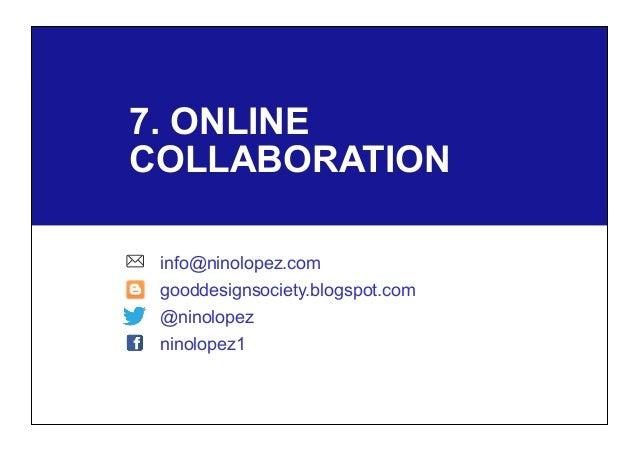 7. ONLINE COLLABORATION info@ninolopez.com gooddesignsociety.blogspot.com @ninolopez ninolopez1