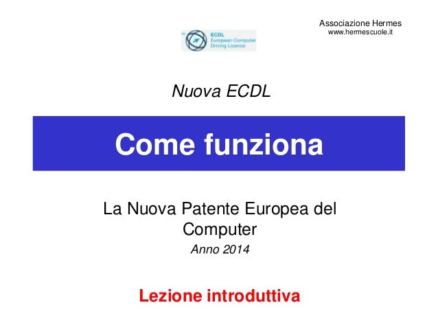 Come funziona La Nuova Patente Europea del Computer Anno 2014 Lezione introduttiva Nuova ECDL Associazione Hermes www.herm...