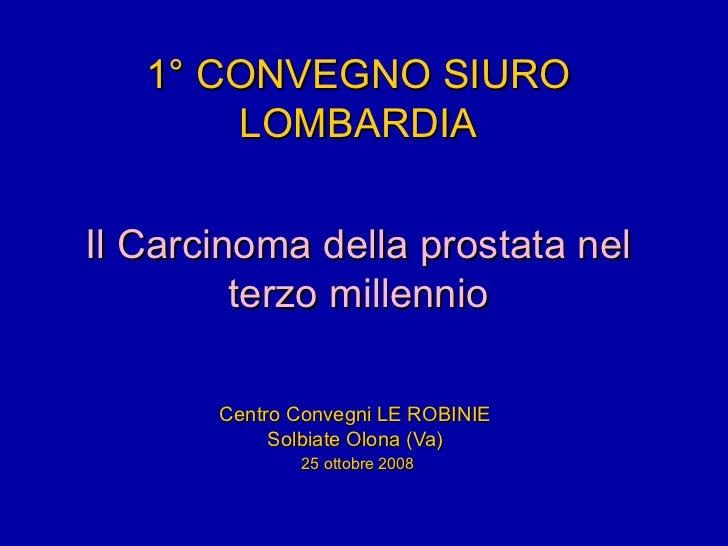 1° CONVEGNO SIURO LOMBARDIA Il Carcinoma della prostata nel terzo millennio Centro Convegni LE ROBINIE Solbiate Olona (Va)...