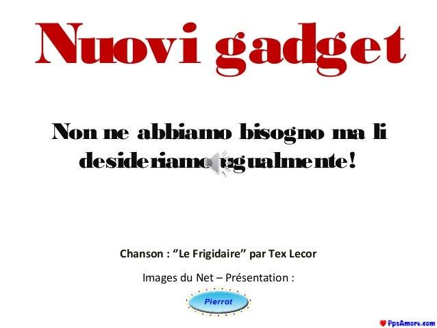 Nuovi gadget Non ne abbiamo bisogno ma li desideriamo ugualmente! Images du Net – Présentation : Chanson : ''Le Frigidaire...