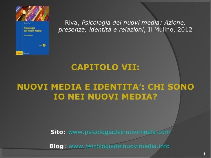 Riva, Psicologia dei nuovi media: Azione,        presenza, identità e relazioni, Il Mulino, 2012            CAPITOLO VII:N...