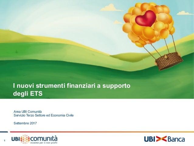 1 I nuovi strumenti finanziari a supporto degli ETS Area UBI Comunità Servizio Terzo Settore ed Economia Civile Settembre ...