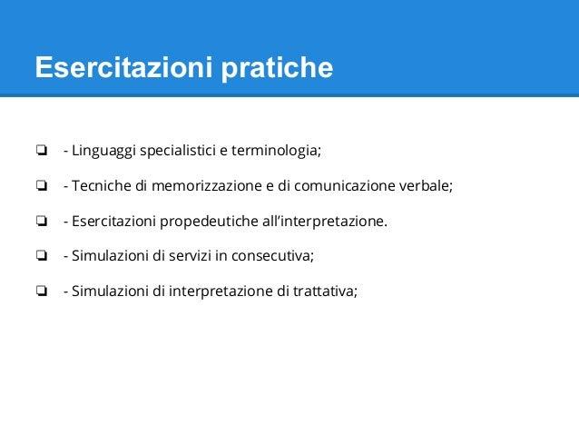 Esercitazioni pratiche ❏ - Linguaggi specialistici e terminologia; ❏ - Tecniche di memorizzazione e di comunicazione verba...