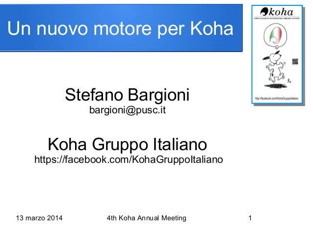 13 marzo 2014 4th Koha Annual Meeting 1 Stefano Bargioni bargioni@pusc.it Koha Gruppo Italiano https://facebook.com/KohaGr...