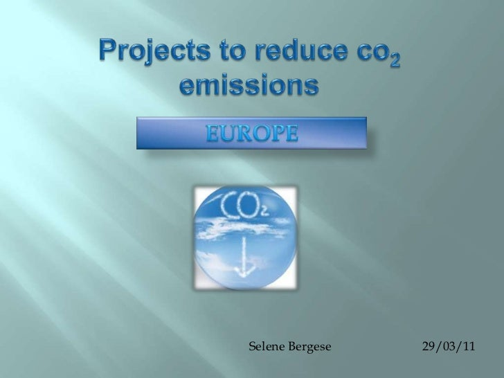 Projectsto reduce co2  emissions<br />EUROPE<br />Selene Bergese                             29/03/11<br />