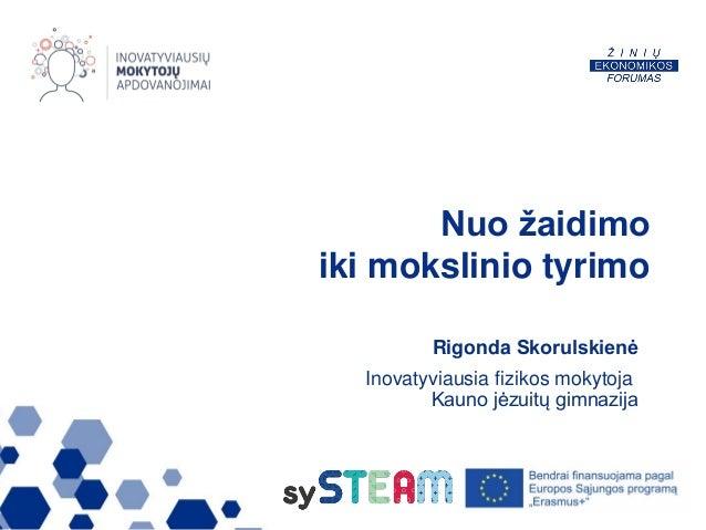 Nuo žaidimo iki mokslinio tyrimo Rigonda Skorulskienė Inovatyviausia fizikos mokytoja Kauno jėzuitų gimnazija
