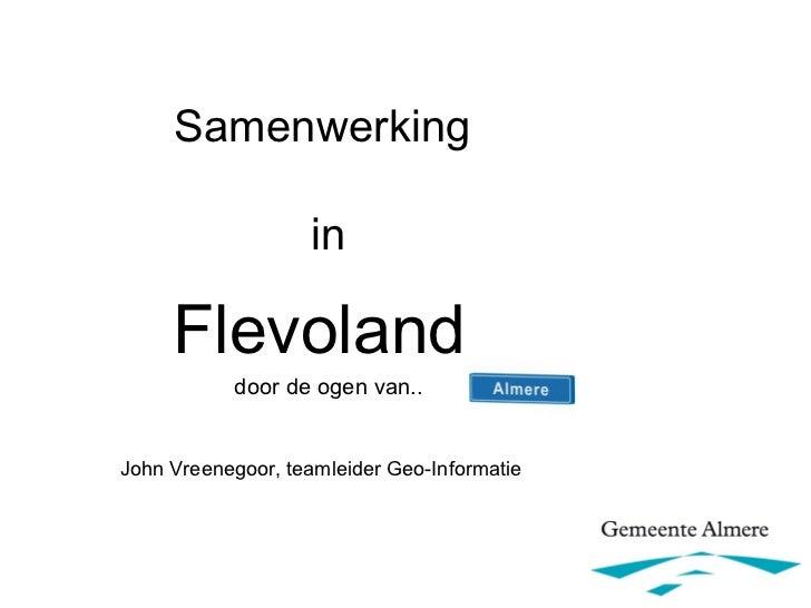 Samenwerking                   in     Flevoland           door de ogen van..John Vreenegoor, teamleider Geo-Informatie