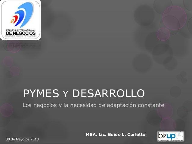 PYMES Y DESARROLLO Los negocios y la necesidad de adaptación constante MBA. Lic. Guido L. Curletto 30 de Mayo de 2013