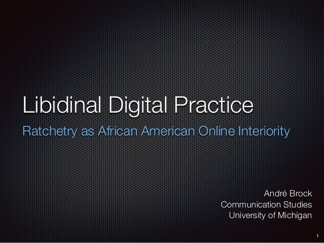 Libidinal Digital Practice Ratchetry as African American Online Interiority André Brock Communication Studies University o...