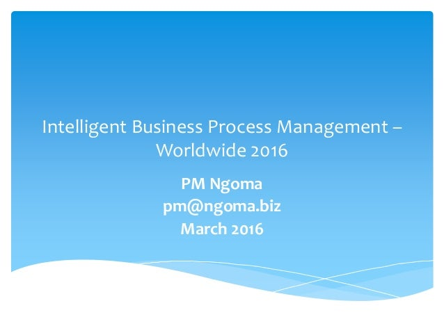 Intelligent Business Process Management – Worldwide 2016 PM Ngoma pm@ngoma.biz March 2016