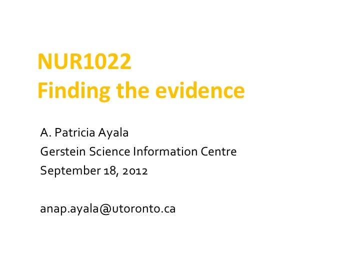 NUR1022Finding the evidenceA. Patricia AyalaGerstein Science Information CentreSeptember 18, 2012anap.ayala@utoronto.ca