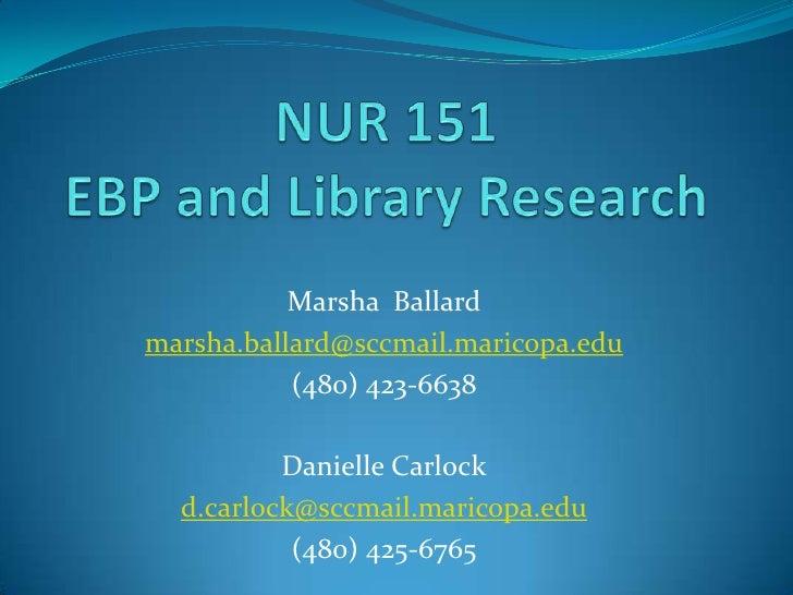 NUR 151 EBP and Library Research<br />Marsha  Ballard <br />marsha.ballard@sccmail.maricopa.edu<br />(480) 423-6638<br />D...