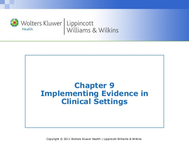 Copyright © 2011 Wolters Kluwer Health | Lippincott Williams & Wilkins Chapter 9 Implementing Evidence in Clinical Settings