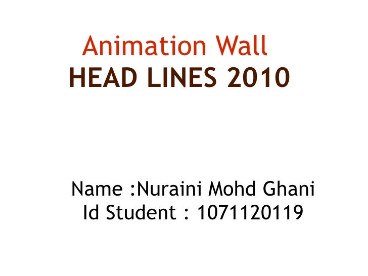 Animation Wall  HEAD LINES 2010 Name :Nuraini Mohd Ghani Id Student : 1071120119