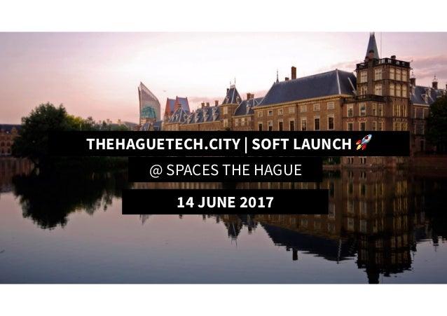 TheHagueTech.City | Soft Launch 🚀 THEHAGUETECH.CITY | SOFT LAUNCH 🚀 @ SPACES THE HAGUE 14 JUNE 2017