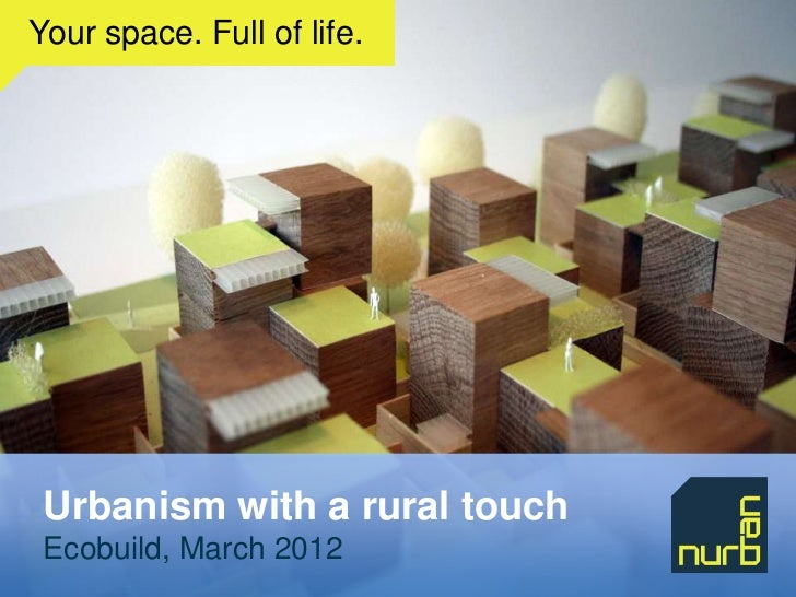 Your space. Full of life. Urbanism with a rural touch Ecobuild, March 2012