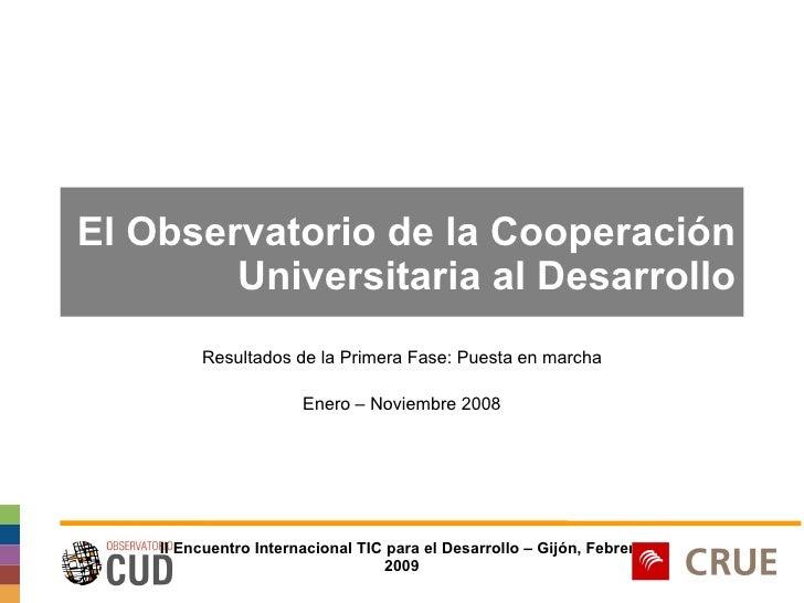 El Observatorio de la Cooperación Universitaria al Desarrollo Resultados de la Primera Fase: Puesta en marcha Enero – Novi...