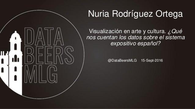 @DataBeersMLG 15-Sept-2016 Nuria Rodríguez Ortega Visualización en arte y cultura. ¿Qué nos cuentan los datos sobre el sis...