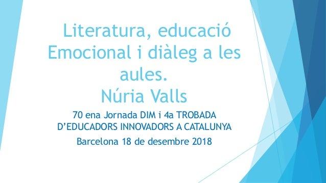 Literatura, educació Emocional i diàleg a les aules. Núria Valls 70 ena Jornada DIM i 4a TROBADA D'EDUCADORS INNOVADORS A ...