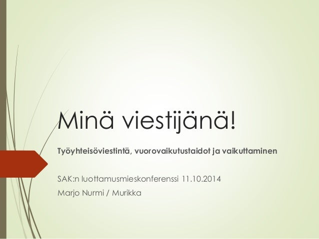 Minä viestijänä!  Työyhteisöviestintä, vuorovaikutustaidot ja vaikuttaminen  SAK:n luottamusmieskonferenssi 11.10.2014  Ma...