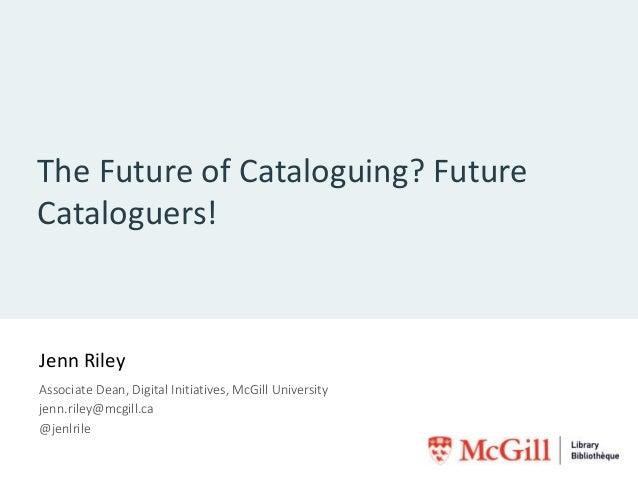The Future of Cataloguing? Future Cataloguers! Jenn Riley Associate Dean, Digital Initiatives, McGill University jenn.rile...