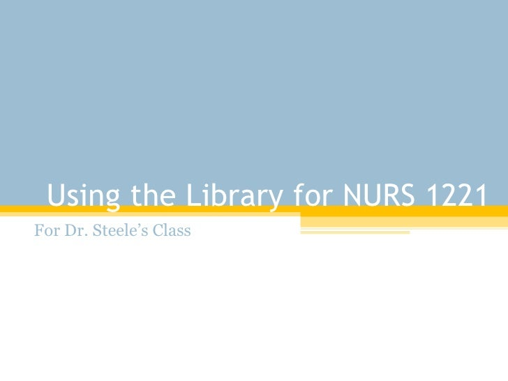 Using the Library for NURS 1221 For Dr. Steele's Class